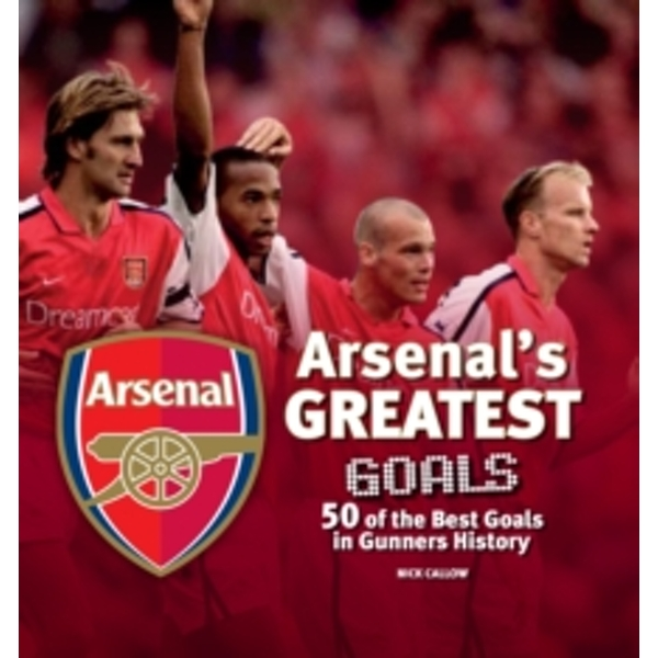 Arsenal's Greatest Goals : 50 of the Best Goals in Gunners History