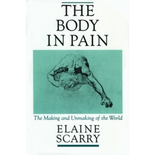 The Body in Pain: The Making and Unmaking of the World by Elaine Scarry (Paperback, 1988)