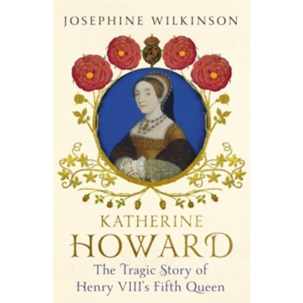Katherine Howard : The Tragic Story of Henry VIII's Fifth Queen