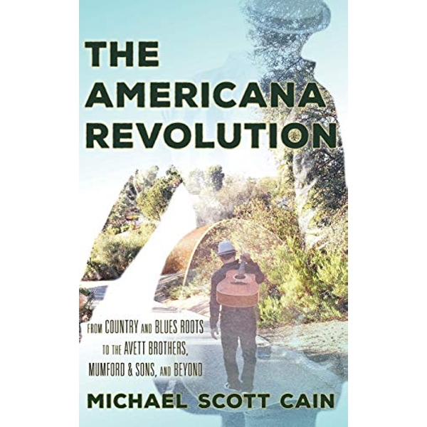 The Americana Revolution: From Country and Blues Roots to the Avett Brothers, Mumford & Sons, and Beyond by Michael Scott Cain (Hardback, 2017)