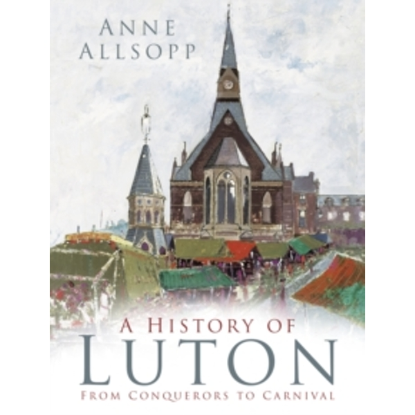 A History of Luton : From Conquerors to Carnival