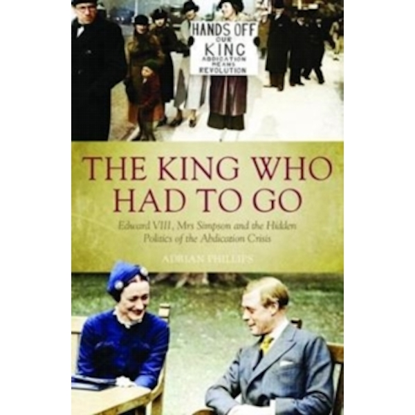 The King Who Had To Go : Edward VIII, Mrs. Simpson and the Hidden Politics of the Abdication Crisis