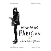 How to be Parisian: Wherever You Are by Caroline De Maigret, Anne Berest, Audrey Diwan, Sophie Mas (Hardback, 2014)