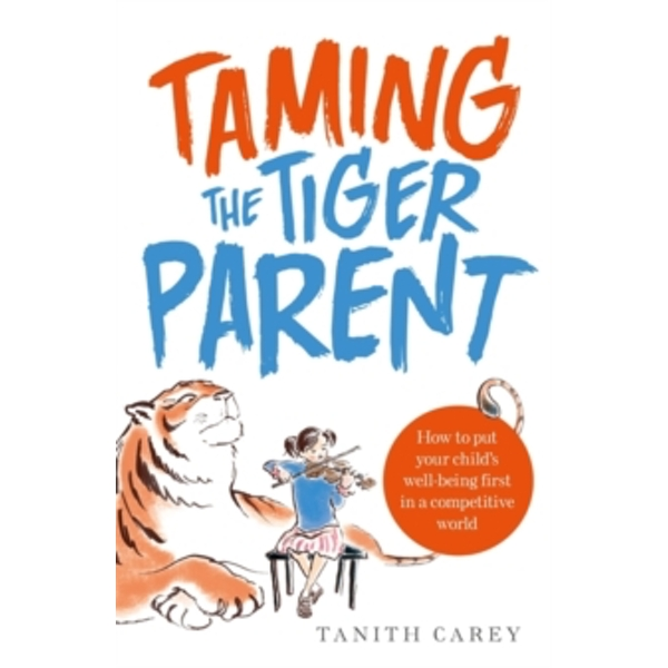 Taming the Tiger Parent: How to Put Your Child's Well-Being First in a Competitive World by Tanith Carey (Paperback, 2014)