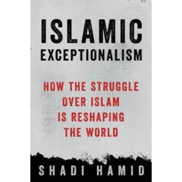 Islamic Exceptionalism : How the Struggle Over Islam Is Reshaping the World