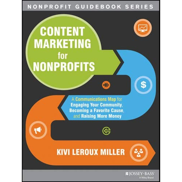 Content Marketing for Nonprofits: A Communications Map for Engaging Your Community, Becoming a Favorite Cause, and Raising More Money by Kivi Leroux Miller (Paperback, 2013)
