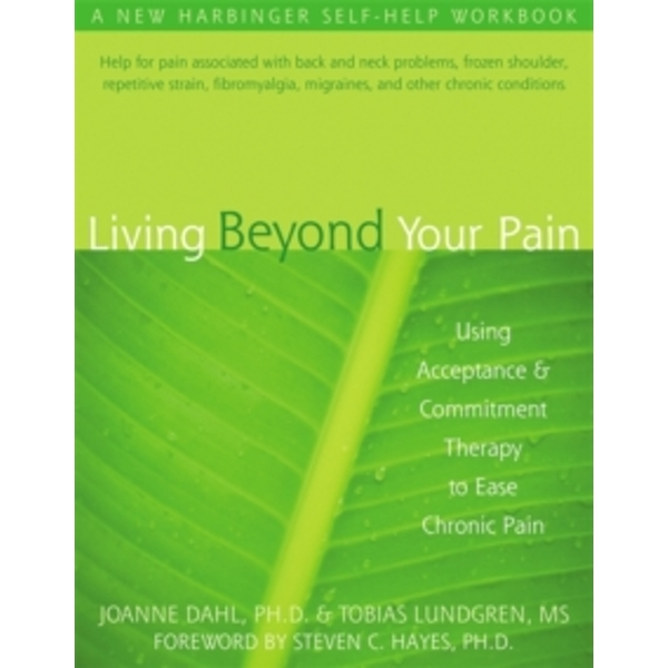 Living Beyond Your Pain : Using Acceptance & Commitment Therapy to Ease Chronic Pain