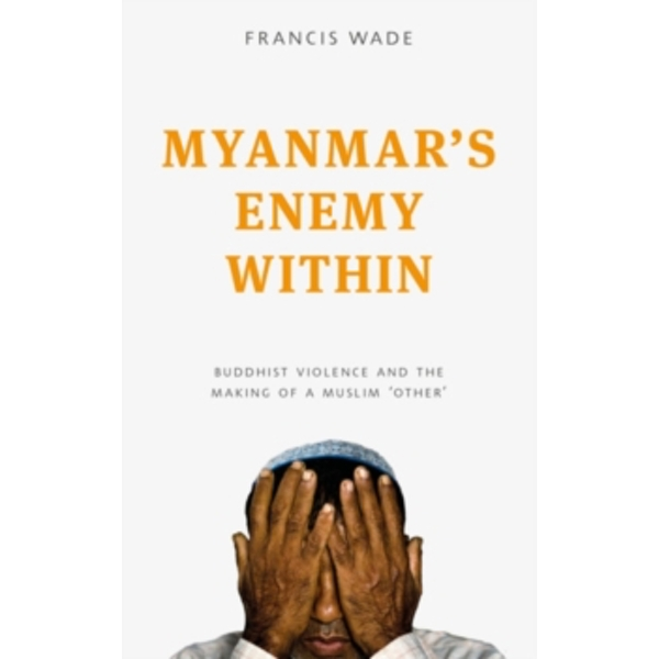 Myanmar's Enemy Within : Buddhist Violence and the Making of a Muslim 'Other'