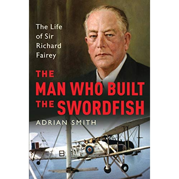 The Man Who Built the Swordfish The Life of Sir Richard Fairey, 1887-1956 Hardback 2018