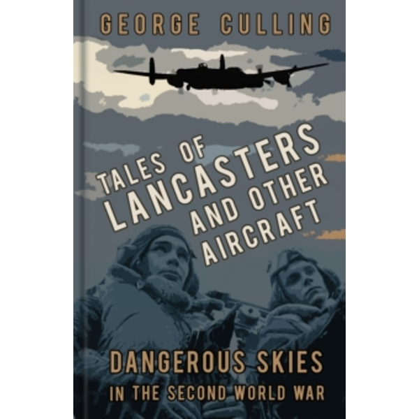 Tales of Lancasters and Other Aircraft : Dangerous Skies in the Second World War