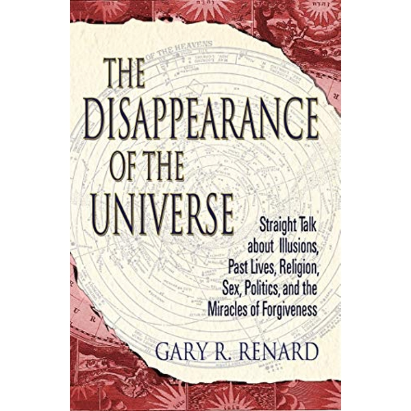The Disappearance of the Universe: Straight Talk about Illusions, Past Lives, Religion, Sex, Politics, and the Miracles of Forgiveness by Gary R. Renard (Paperback, 2004)