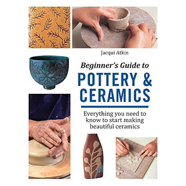 Beginner's Guide to Pottery and Ceramics: Everything You Need to Know to Start Making Beautiful Ceramics by Jacqui Atkin (Paperback, 2017)