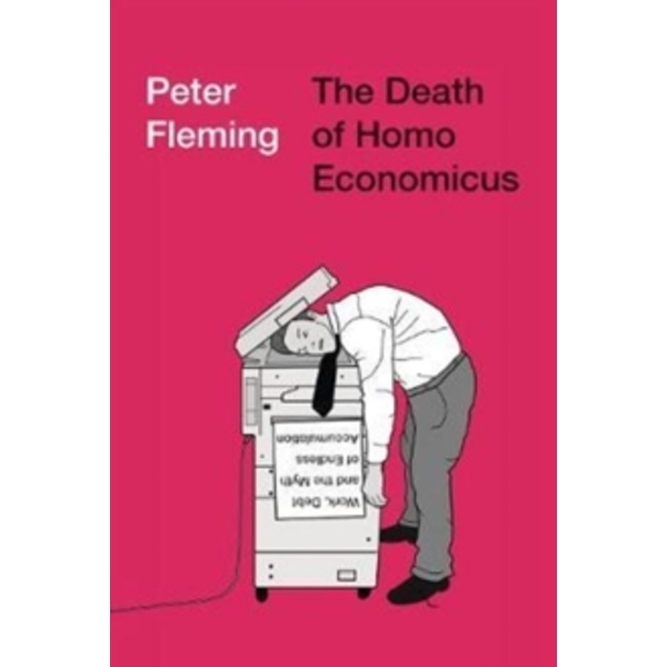 The Death of Homo Economicus : Work, Debt and the Myth of Endless Accumulation