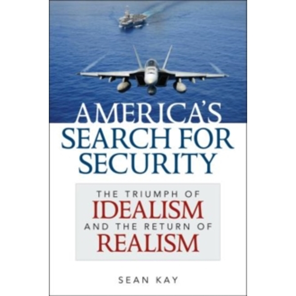America's Search for Security : The Triumph of Idealism and the Return of Realism