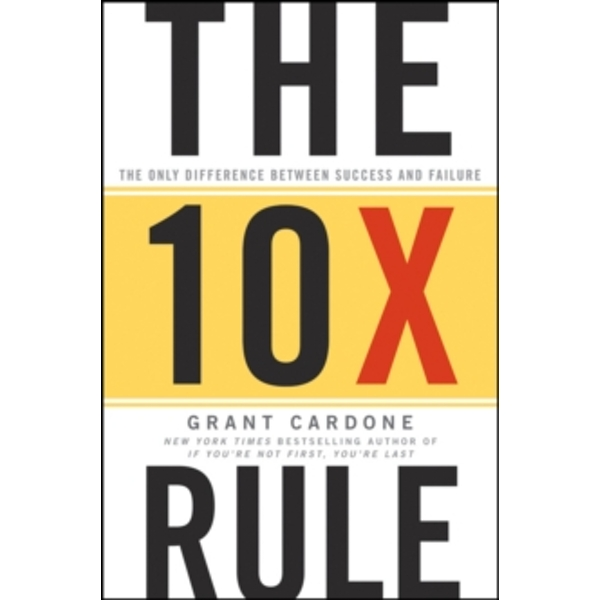 The Ten Times Rule : The Only Difference Between Success and Failure Hardcover