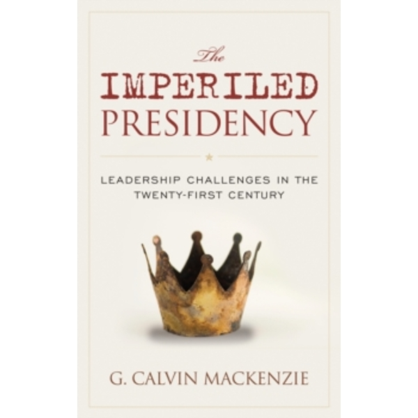 The Imperiled Presidency : Leadership Challenges in the Twenty-First Century