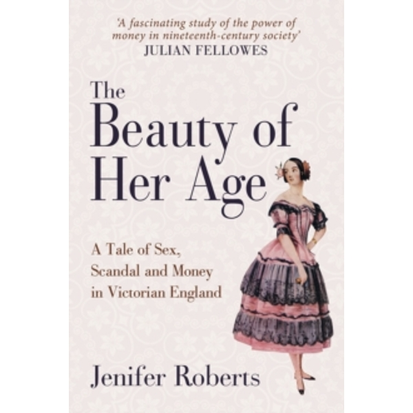 The Beauty of Her Age : A Tale of Sex, Scandal and Money in Victorian England