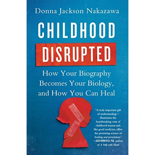 Childhood Disrupted How Your Biography Becomes Your Biology, and How You Can Heal Paperback / softback 2016