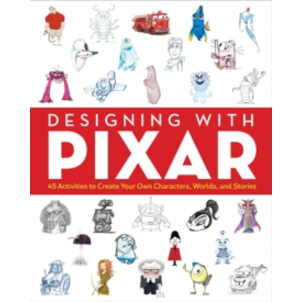 Designing with Pixar : 45 Activities to Create Your Own Characters, Worlds, and Stories
