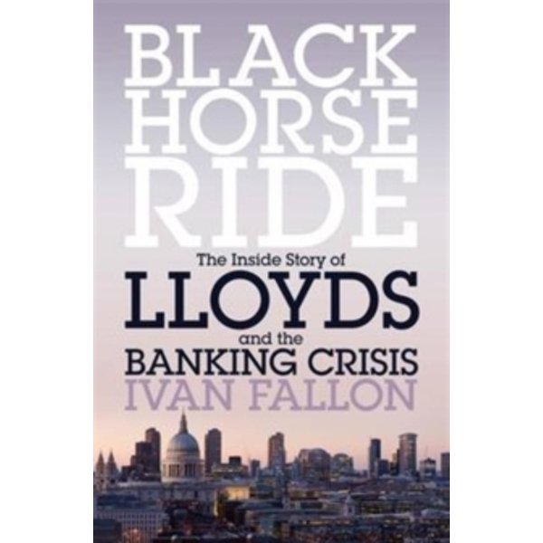 Black Horse Ride: The Inside Story of Lloyds and the Banking Crisis by Ivan Fallon (Paperback, 2016)