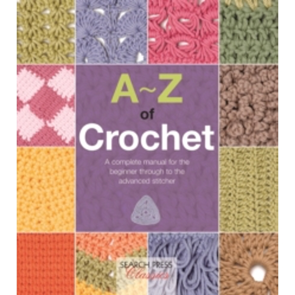 A-Z of Crochet : A Complete Manual for the Beginner Through to the Advanced Stitcher