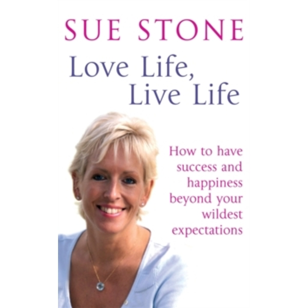 Love Life, Live Life : How to have happiness and success beyond your wildest expectations