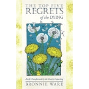 The Top Five Regrets of the Dying : A Life Transformed by the Dearly Departing