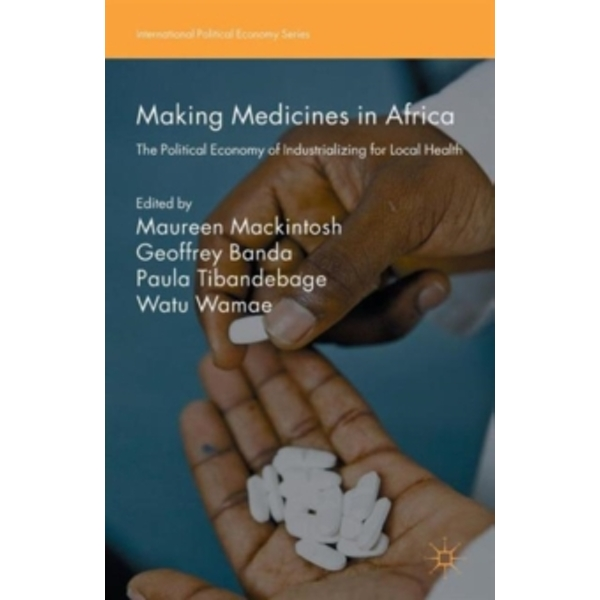 Making Medicines in Africa : The Political Economy of Industrializing for Local Health