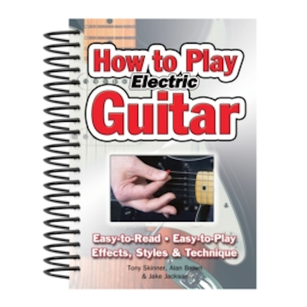 How To Play Electric Guitar : Easy to Read, Easy to Play; Effects, Styles & Technique