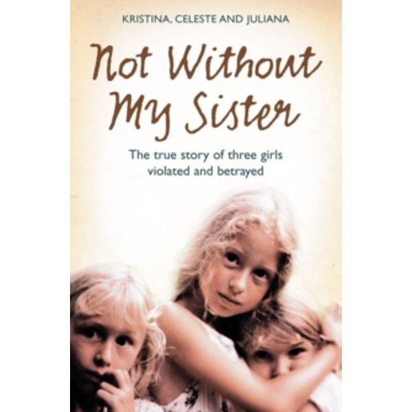 Not Without My Sister : The True Story of Three Girls Violated and Betrayed by Those They Trusted