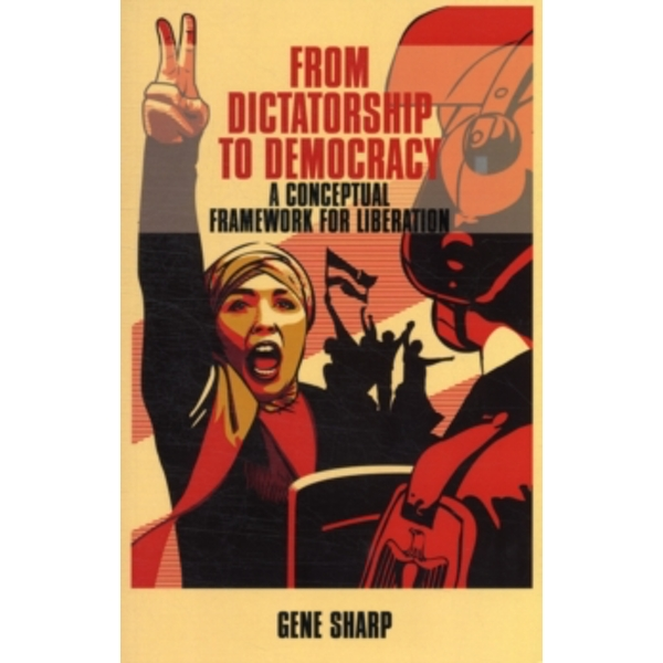 From Dictatorship to Democracy: A Conceptual Framework for Liberation by Gene Sharp (Paperback, 2011)