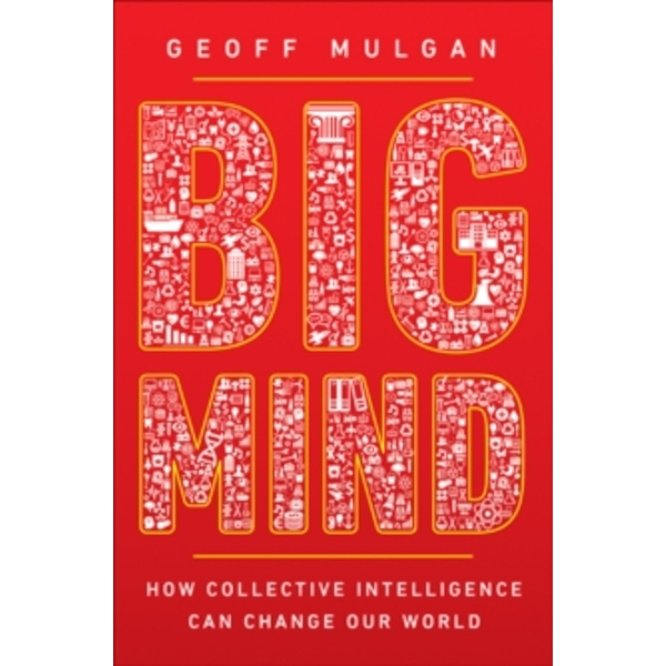Big Mind : How Collective Intelligence Can Change Our World