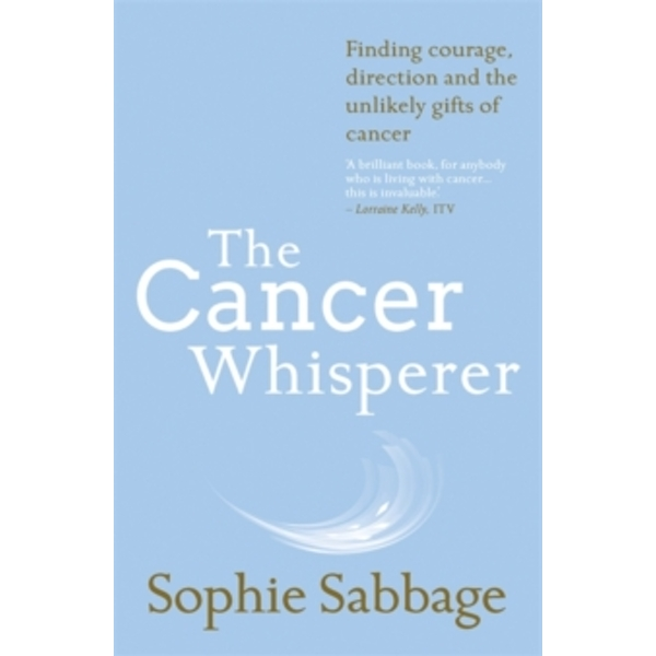 The Cancer Whisperer : Finding Courage, Direction and the Unlikely Gifts of Cancer