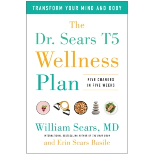 The Dr. Sears T5 Wellness Plan : Transform Your Mind and Body, Five Changes in Five Weeks