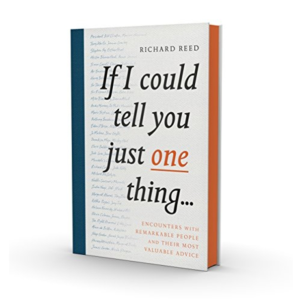 If I Could Tell You Just One Thing...: Encounters with Remarkable People and Their Most Valuable Advice by Richard Reed (Hardback, 2016)