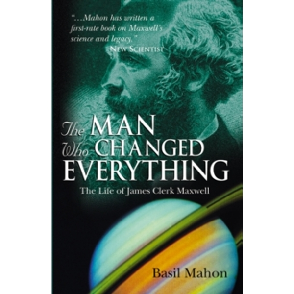 The Man Who Changed Everything : The Life of James Clerk Maxwell