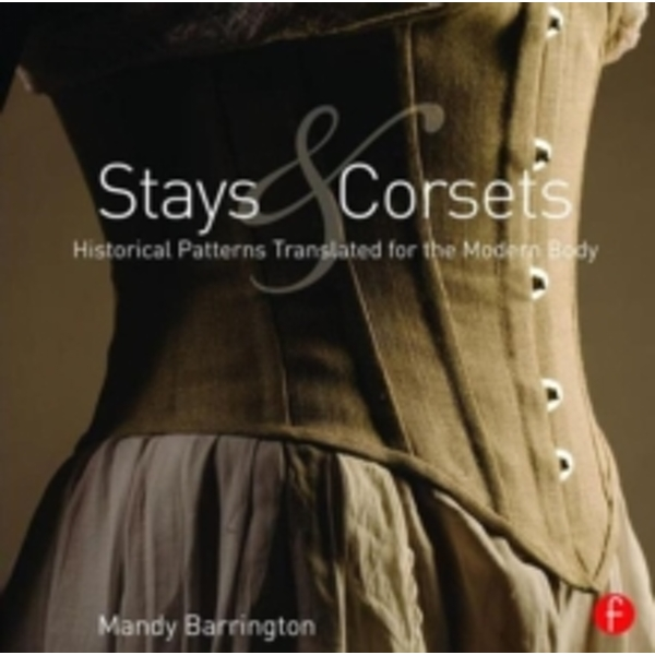 Stays and Corsets : Historical Patterns Translated for the Modern Body