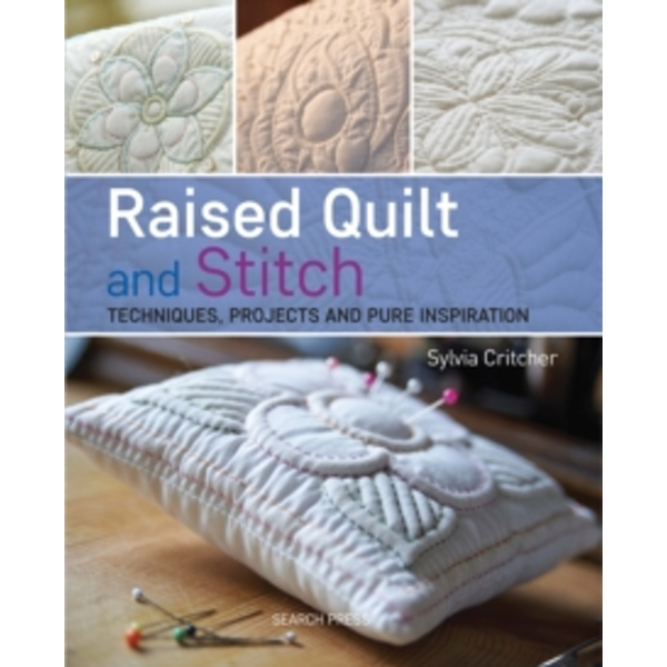 Raised Quilt and Stitch: Techniques, Projects and Pure Inspiration by Sylvia Critcher (Paperback, 2016)