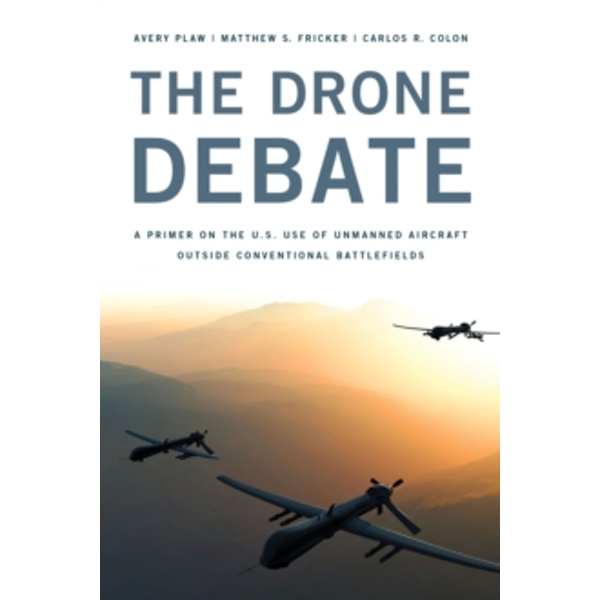 The Drone Debate: A Primer on the U.S. Use of Unmanned Aircraft Outside Conventional Battlefields by Carlos Colon, Matthew S. Fricker, Avery Plaw (Paperback, 2015)