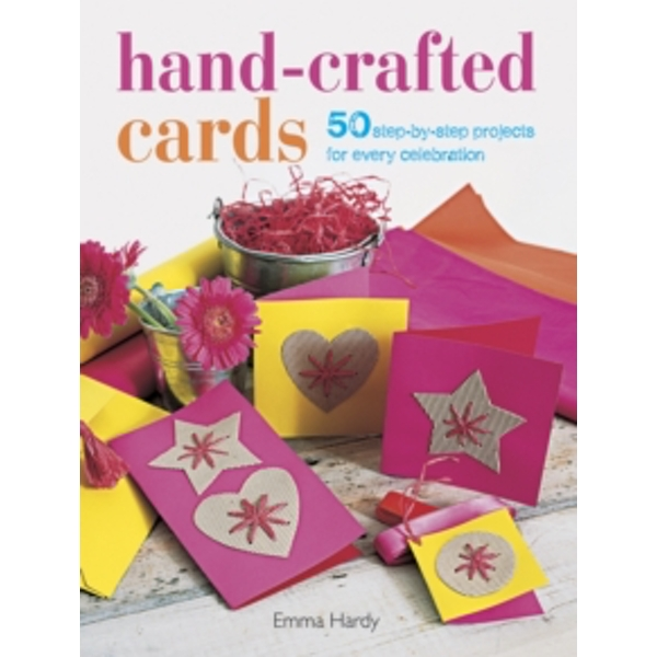 Hand-Crafted Cards : 50 Step-by-Step Projects for Every Celebration
