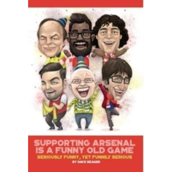 Supporting Arsenal Is a Funny Old Game : Seriously Funny, Yet Funnily Serious