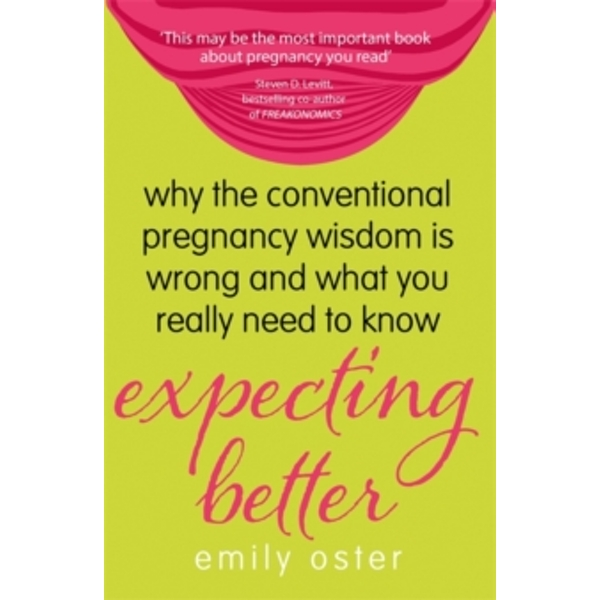 Expecting Better : Why the Conventional Pregnancy Wisdom is Wrong and What You Really Need to Know