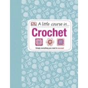 A Little Course in Crochet: Simply everything you need to succeed by DK (Hardback, 2014)