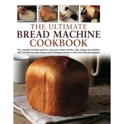 The Ultimate Bread Machine Cookbook: the Complete Practical Guide to Using Your Bread Machine, Fully Revised and Updated, with 150 Step-by-step Recipes and Techniques Shown in More Than 650 P