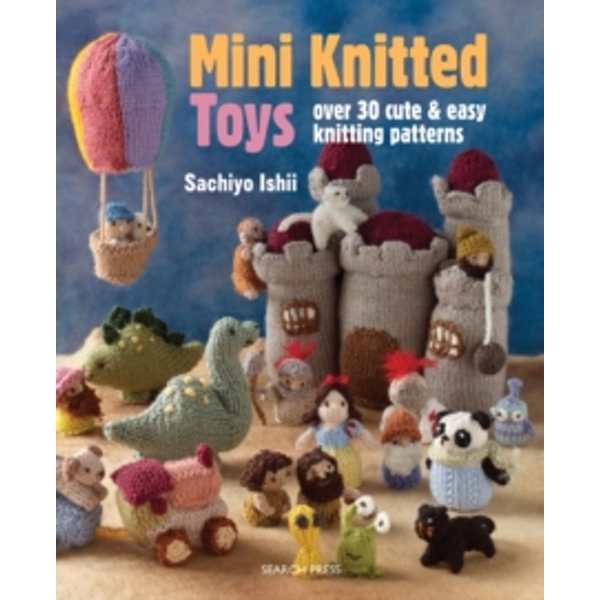 Mini Knitted Toys : Over 30 Cute & Easy Knitting Patterns