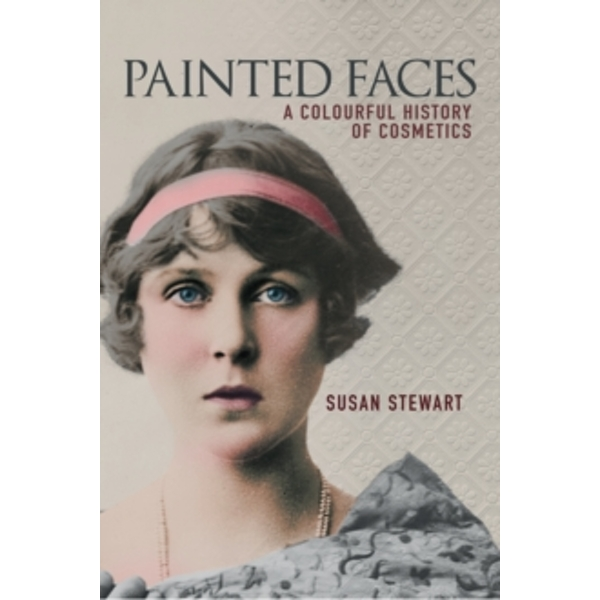 Painted Faces : A Colourful History of Cosmetics