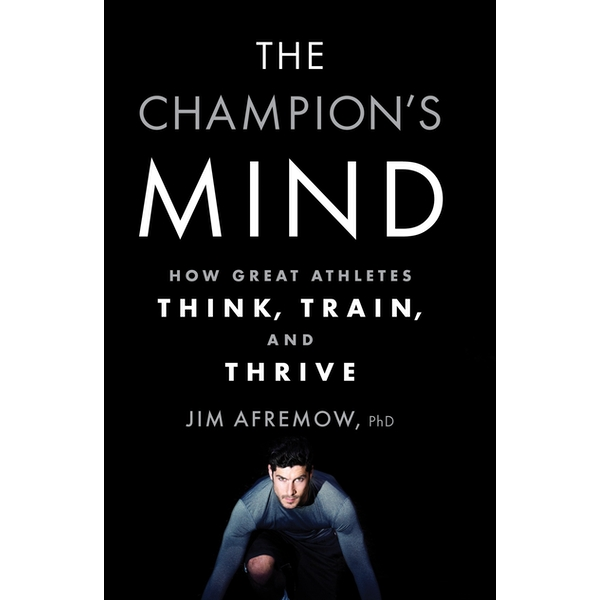 The Champion's Mind : How Great Athletes Think, Train, and Thrive