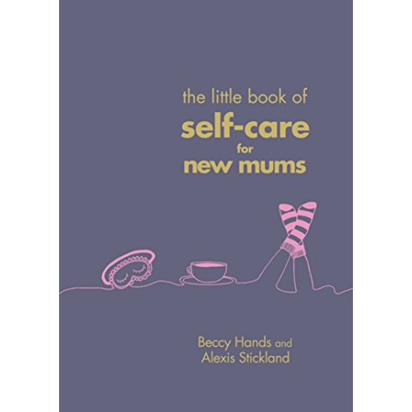 The Little Book of Self-Care for New Mums by Beccy Hands and Alexis Stickland (2018, Hardcover)