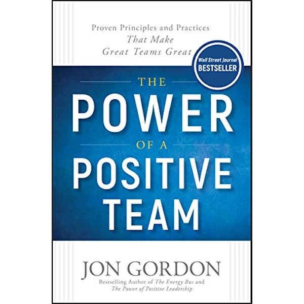 The Power of a Positive Team Proven Principles and Practices that Make Great Teams Great Hardback 2018