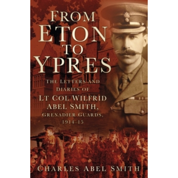 From Eton To Ypres : The Letters and Diaries of Lt Col Wilfrid Abel Smith, Grenadier Guards, 1914-15
